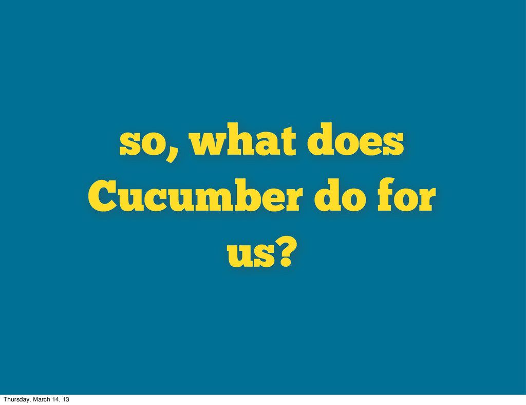 so, what does Cucumber do for us? Thursday, Mar...