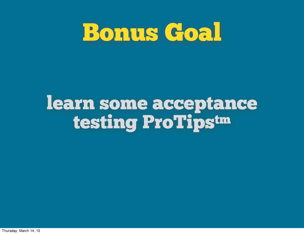 Bonus Goal learn some acceptance testing ProTip...