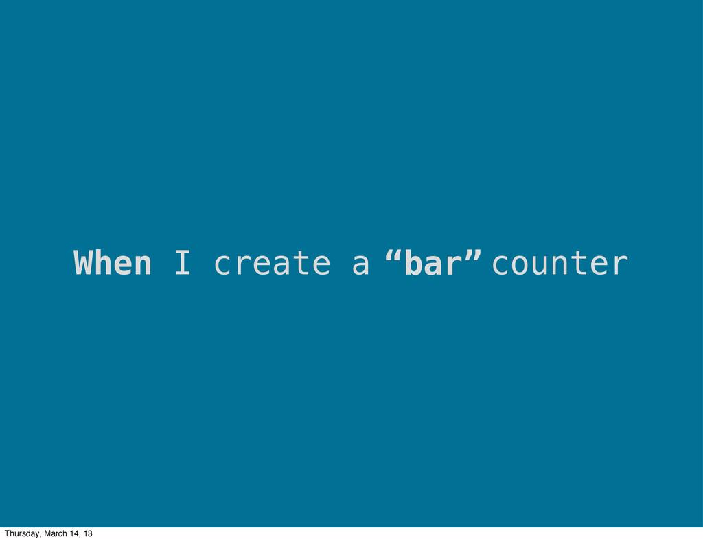 """""""bar"""" When I create a counter Thursday, March 1..."""