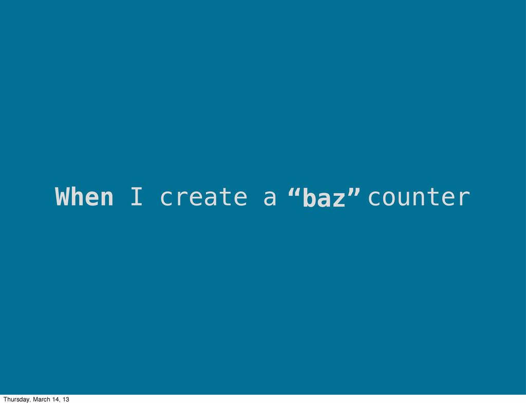 """""""baz"""" When I create a counter Thursday, March 1..."""