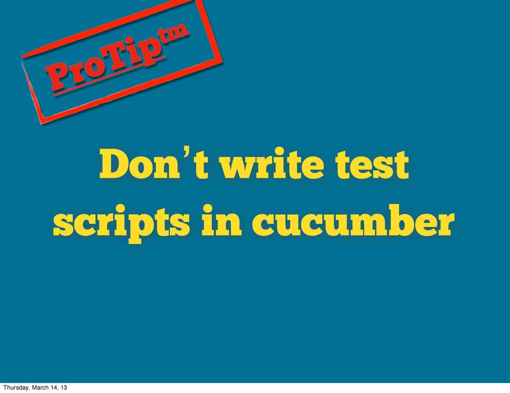 Don't write test scripts in cucumber ProTiptm T...
