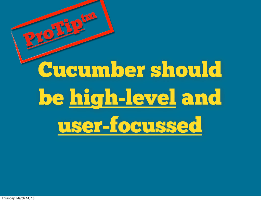 Cucumber should be high-level and user-focussed...