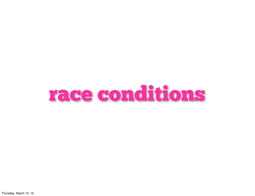 race conditions Thursday, March 14, 13