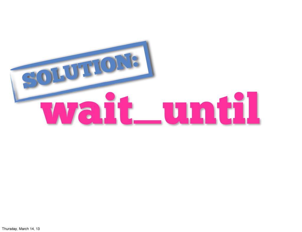 wait_until SOLUTION: Thursday, March 14, 13