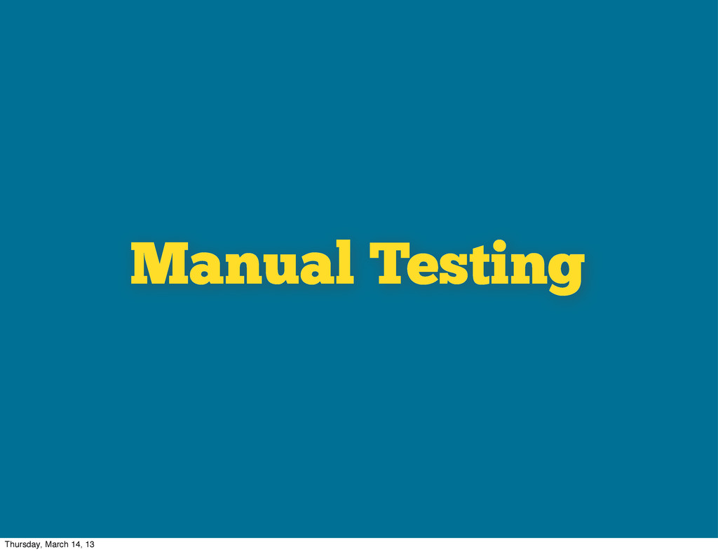 Manual Testing Thursday, March 14, 13