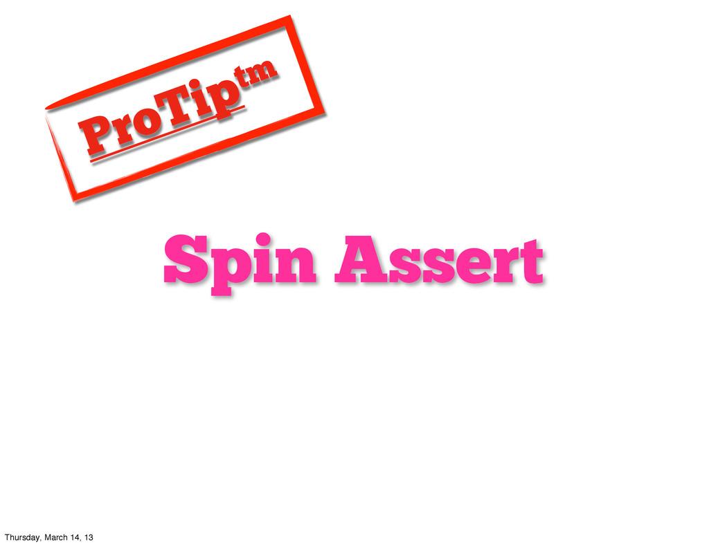 Spin Assert ProTiptm Thursday, March 14, 13