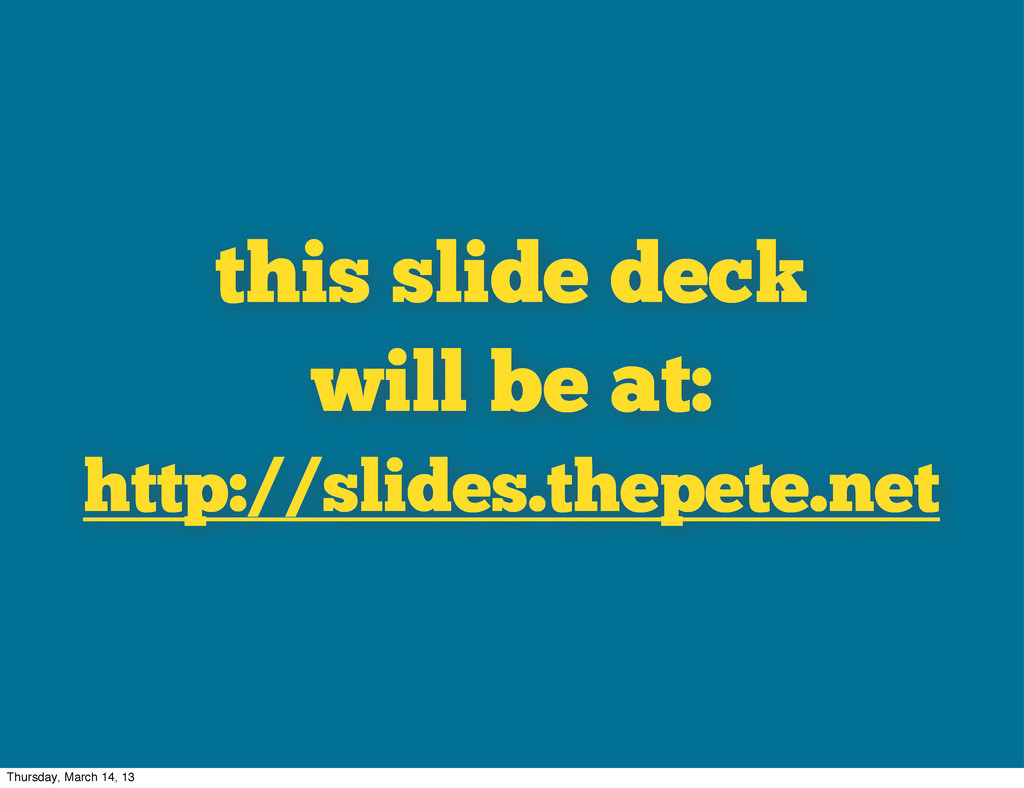 this slide deck will be at: http://slides.thepe...