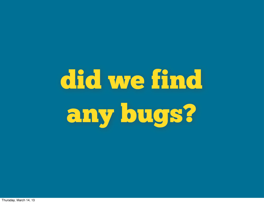 did we find any bugs? Thursday, March 14, 13