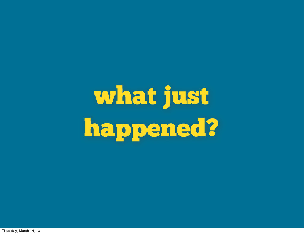 what just happened? Thursday, March 14, 13