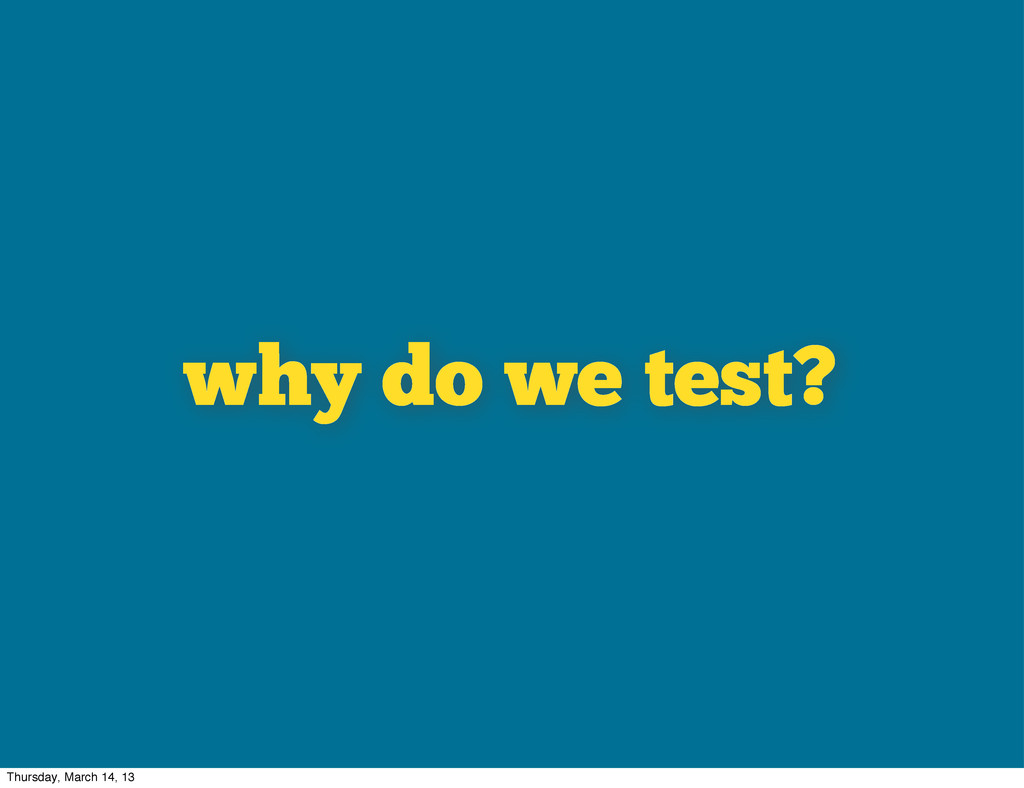 why do we test? Thursday, March 14, 13