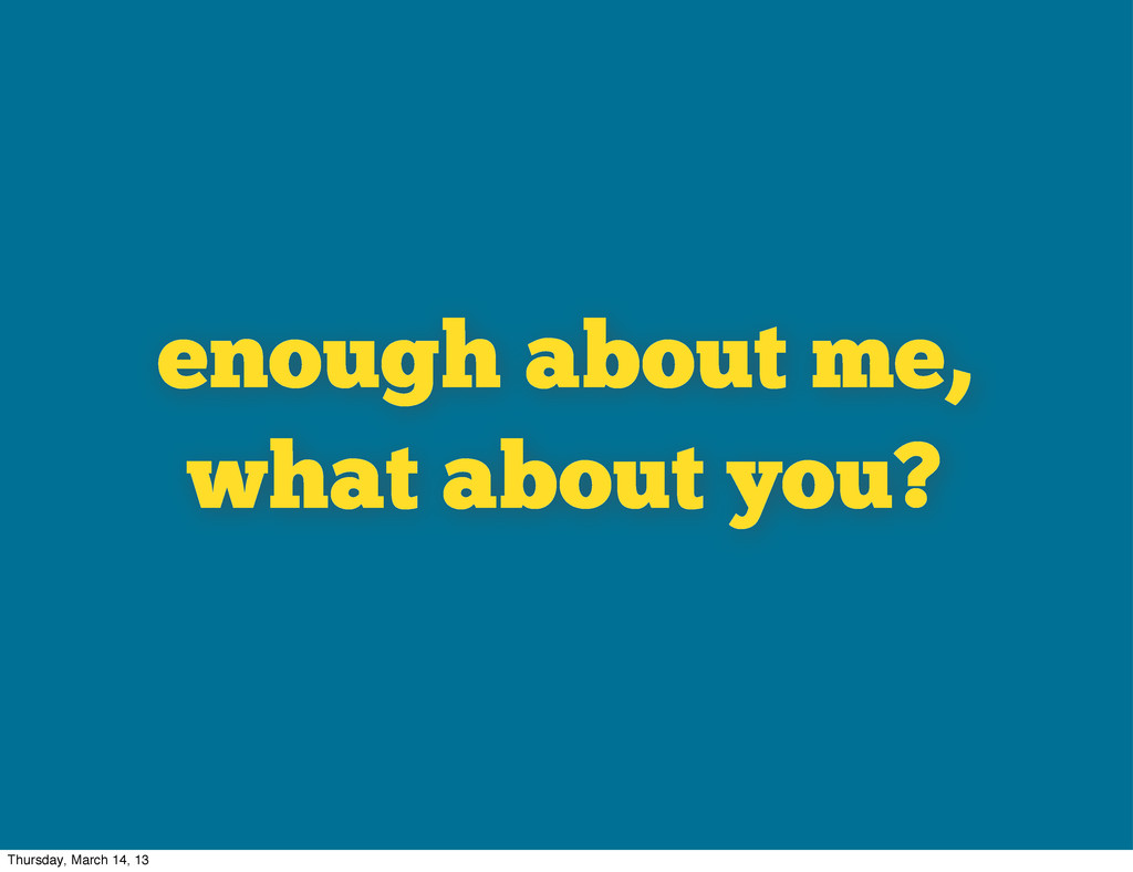 enough about me, what about you? Thursday, Marc...