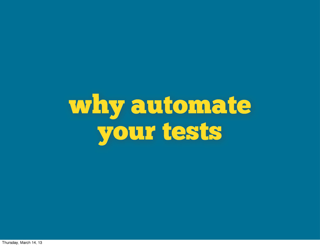why automate your tests Thursday, March 14, 13