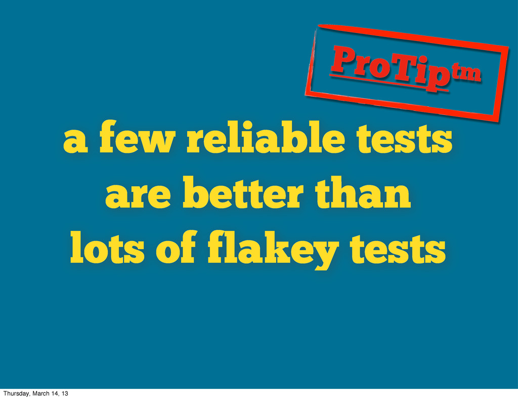 a few reliable tests are better than lots of fl...