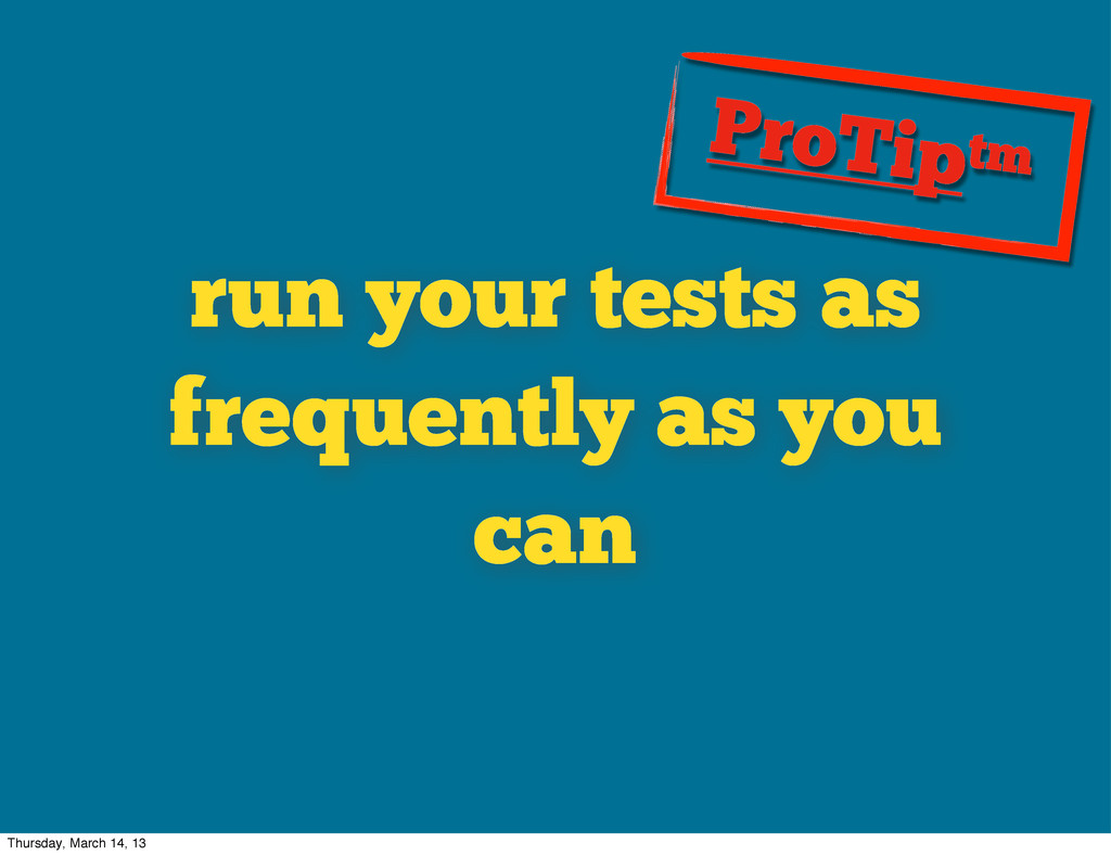 run your tests as frequently as you can ProTipt...