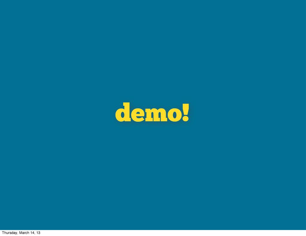 demo! Thursday, March 14, 13