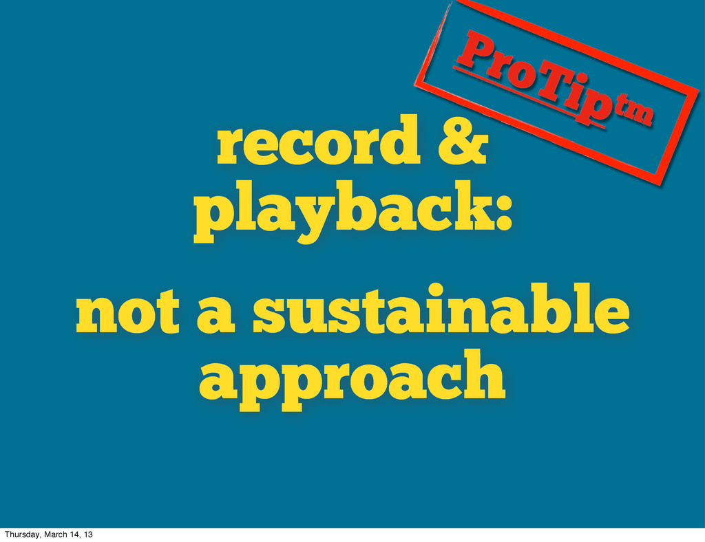 record & playback: not a sustainable approach P...