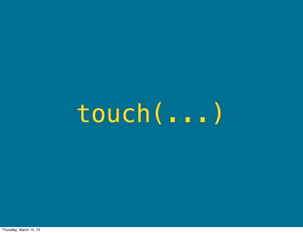 touch(...) Thursday, March 14, 13