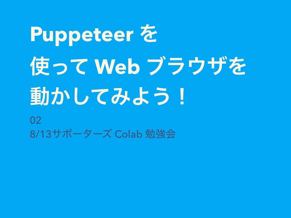 Puppeteer Λ ͬͯ Web ϒϥβΛ ಈ͔ͯ͠ΈΑ͏ʂ 02 8/13αϙʔλʔ...