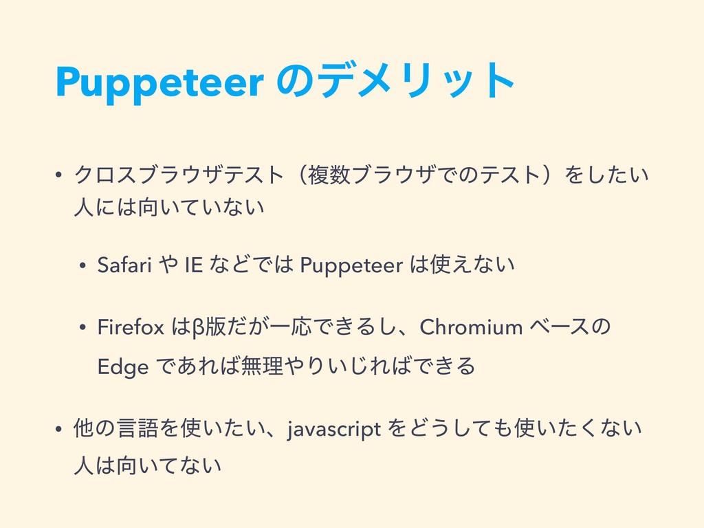 Puppeteer ͷσϝϦοτ • ΫϩεϒϥβςετʢෳϒϥβͰͷςετʣΛ͍ͨ͠ ...