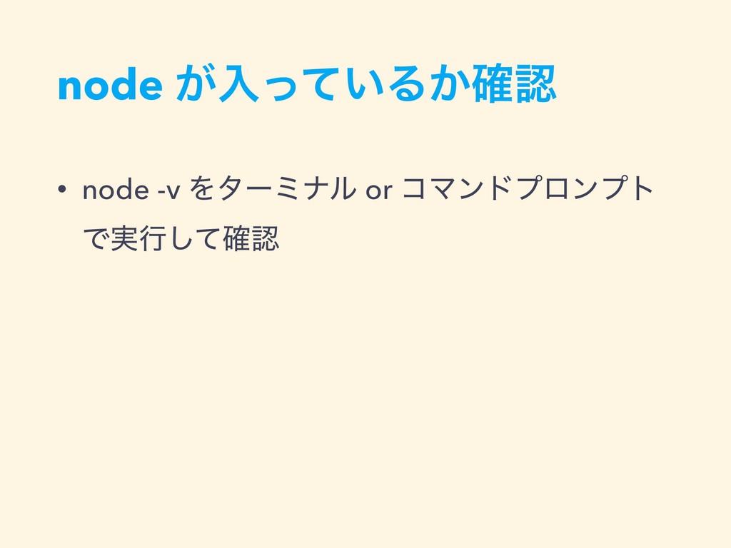 node ͕ೖ͍ͬͯΔ͔֬ • node -v Λλʔϛφϧ or ίϚϯυϓϩϯϓτ Ͱ࣮...