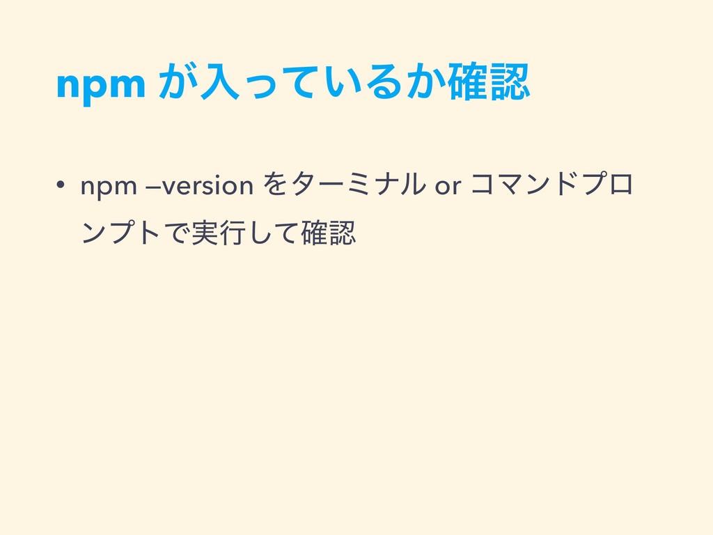 npm ͕ೖ͍ͬͯΔ͔֬ • npm —version Λλʔϛφϧ or ίϚϯυϓϩ ϯ...