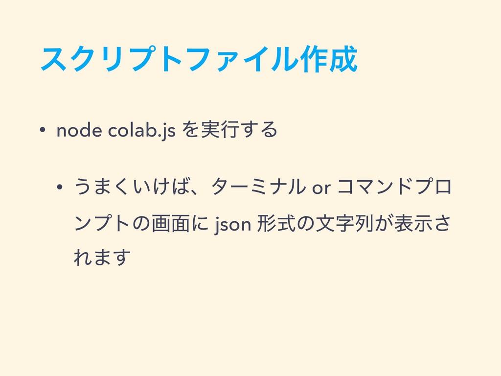εΫϦϓτϑΝΠϧ࡞ • node colab.js Λ࣮ߦ͢Δ • ͏·͍͚͘ɺλʔϛφ...