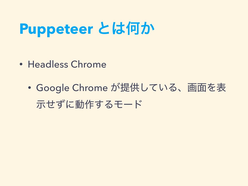 Puppeteer ͱ͸Կ͔ • Headless Chrome • Google Chrom...