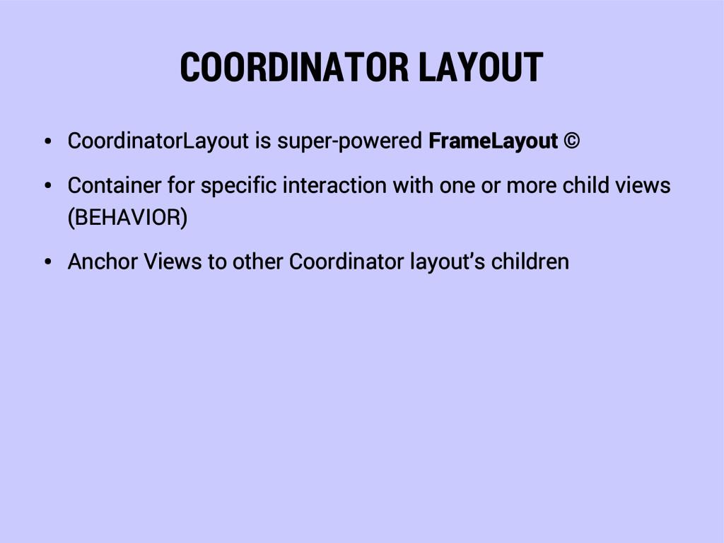 COORDINATOR LAYOUT ● CoordinatorLayout is super...