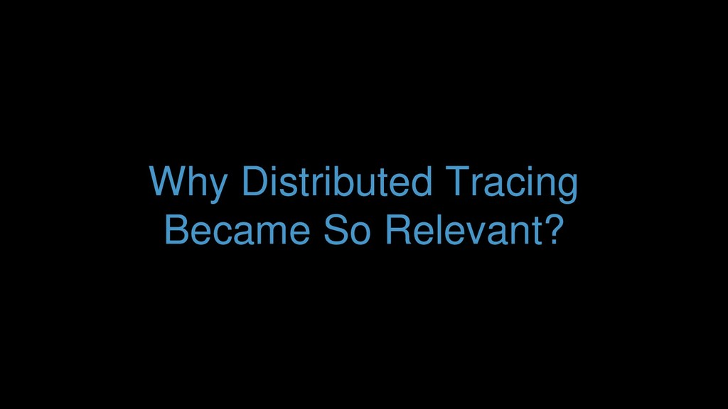 Why Distributed Tracing Became So Relevant?