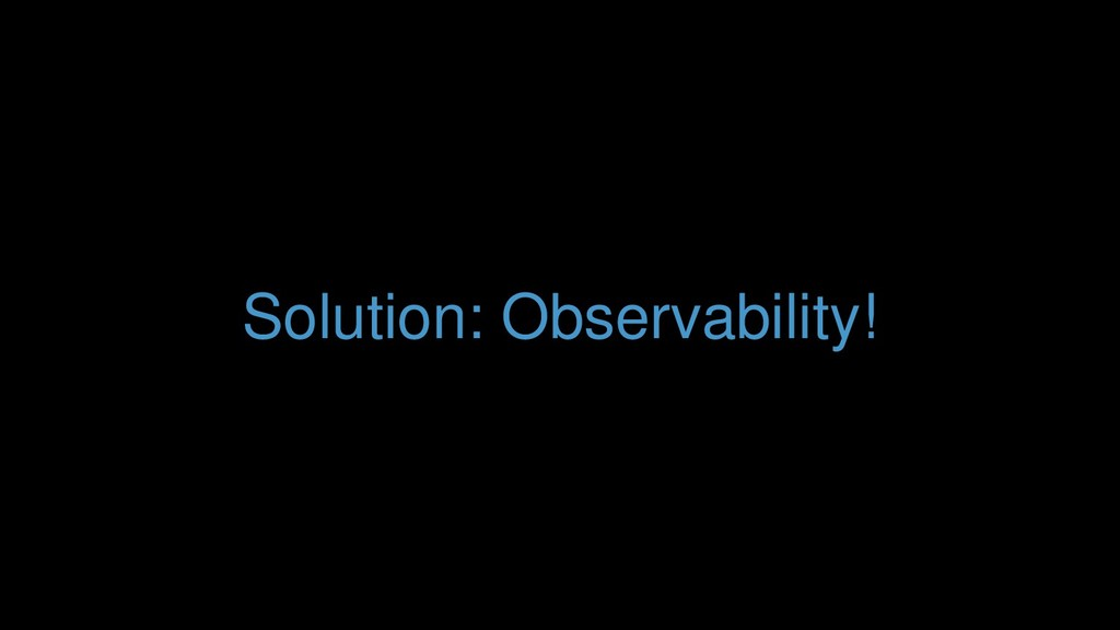 Solution: Observability!
