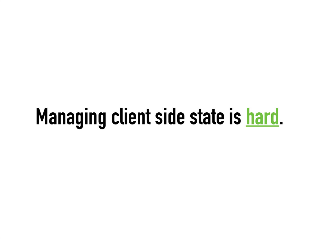 Managing client side state is hard.