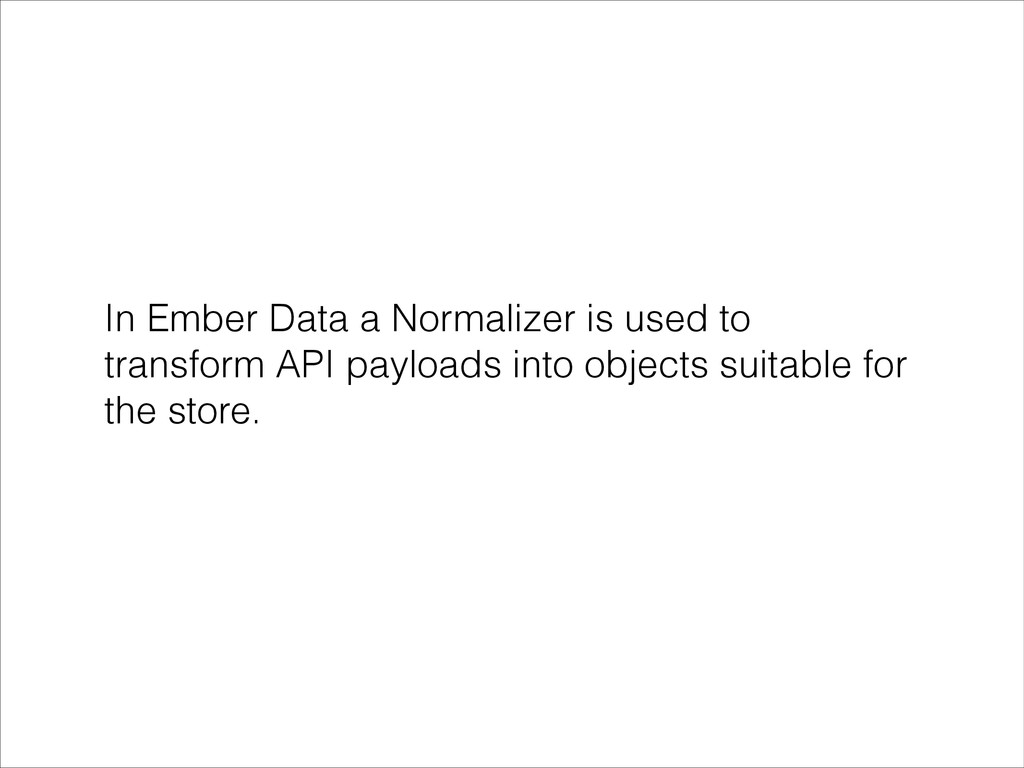 In Ember Data a Normalizer is used to transform...