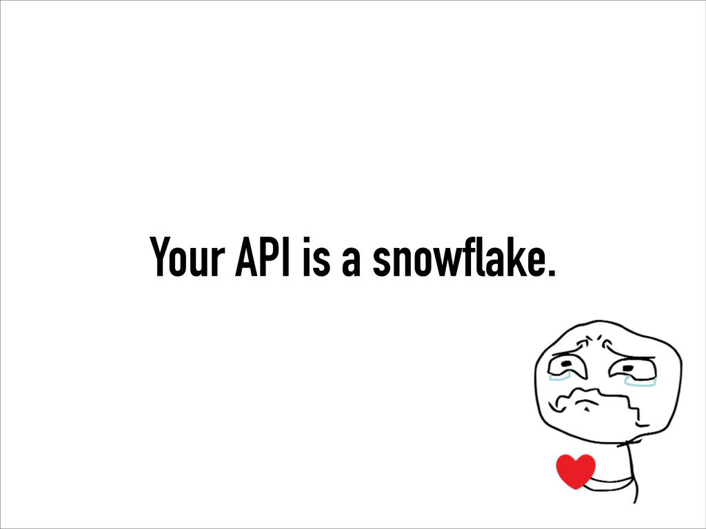 Your API is a snowflake.
