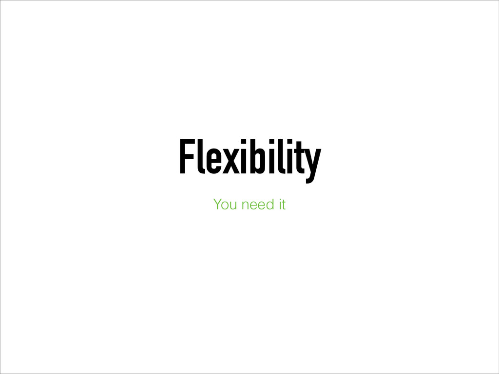 Flexibility You need it