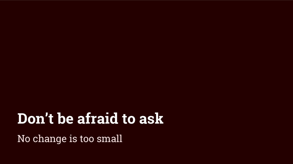 Don't be afraid to ask No change is too small
