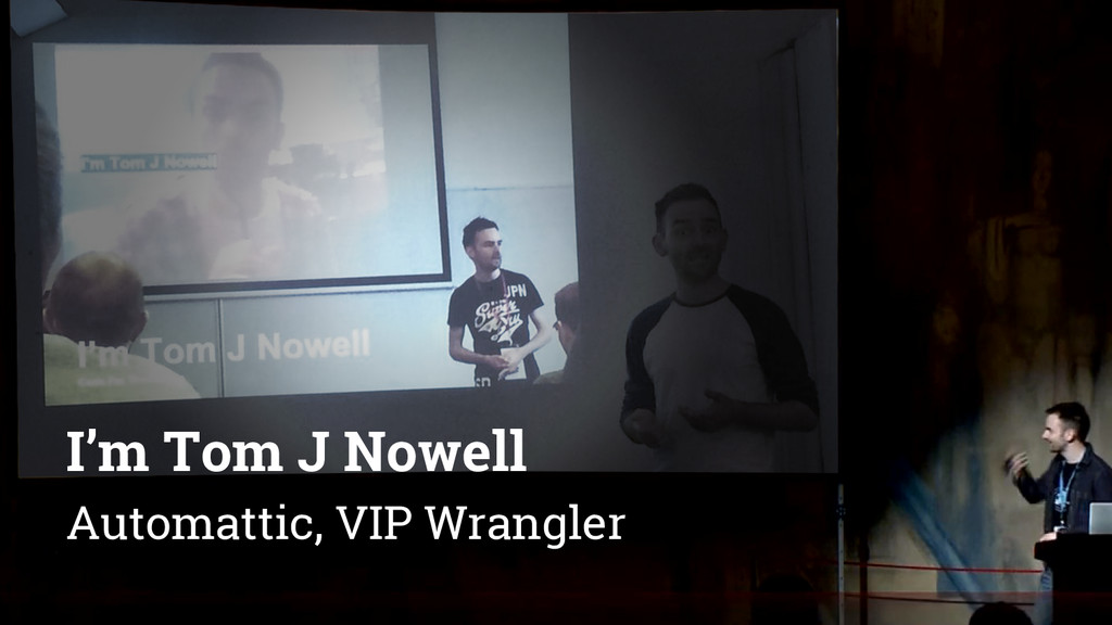 I'm Tom J Nowell Automattic, VIP Wrangler