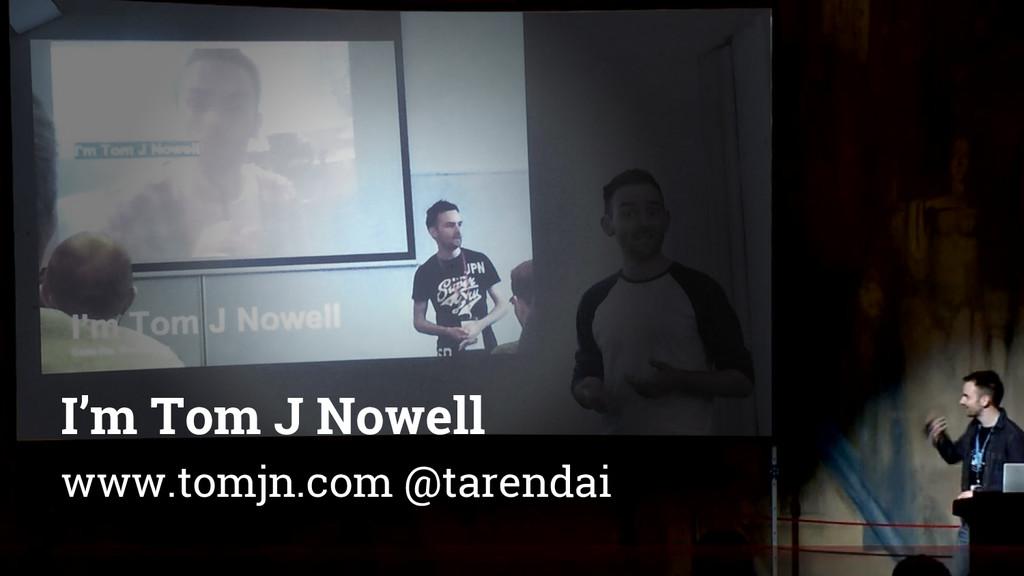 I'm Tom J Nowell www.tomjn.com @tarendai