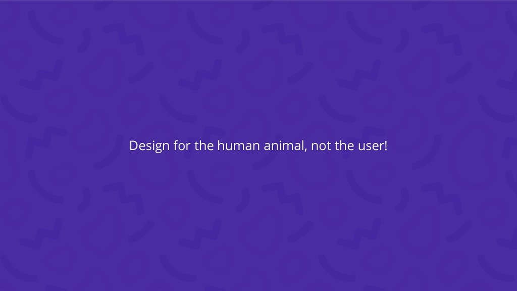 Design for the human animal, not the user!