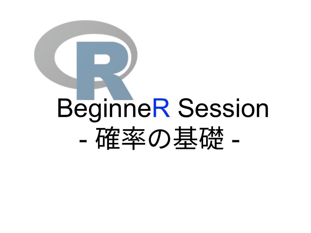 BeginneR Session - 確率の基礎 -