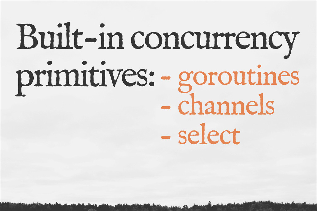 Built-in concurrency primitives: - goroutines -...