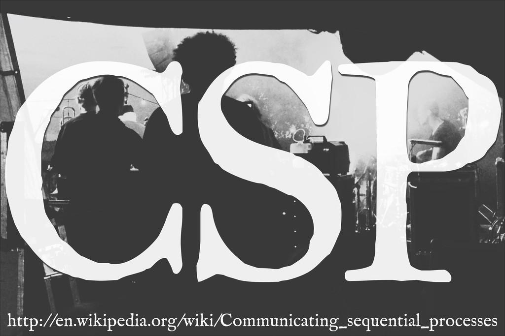 CSP http://en.wikipedia.org/wiki/Communicating_...
