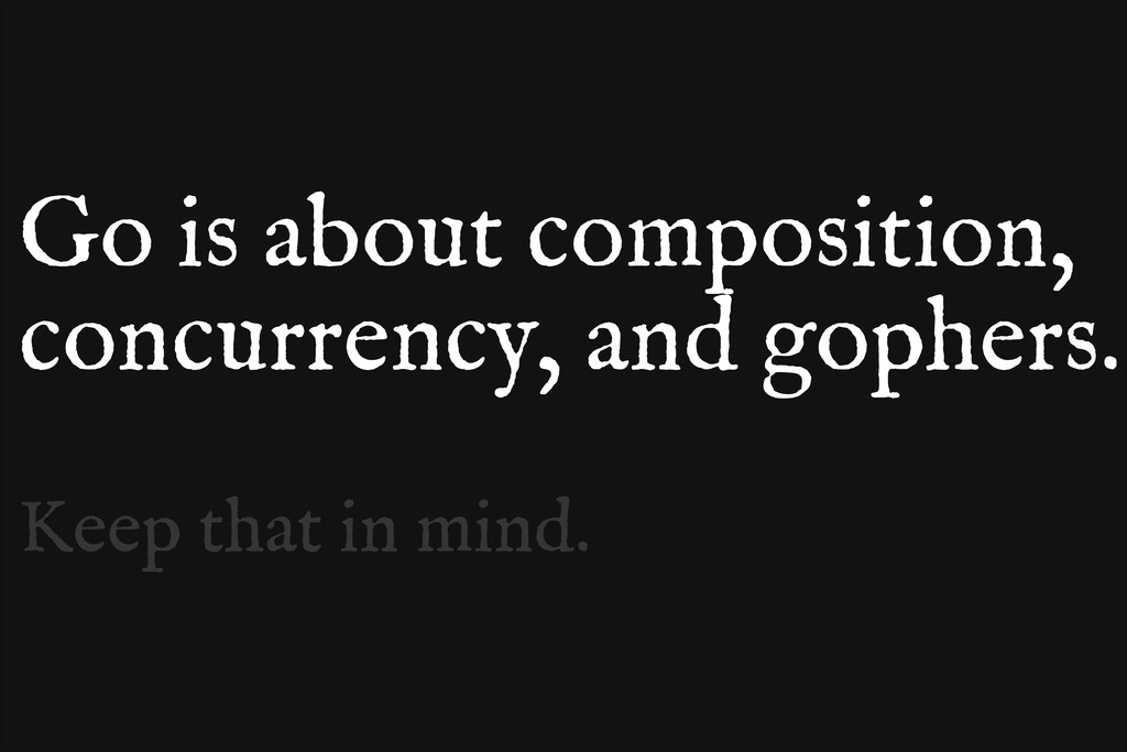 Go is about composition, concurrency, and gophe...