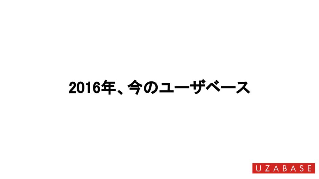2016年、今のユーザベース