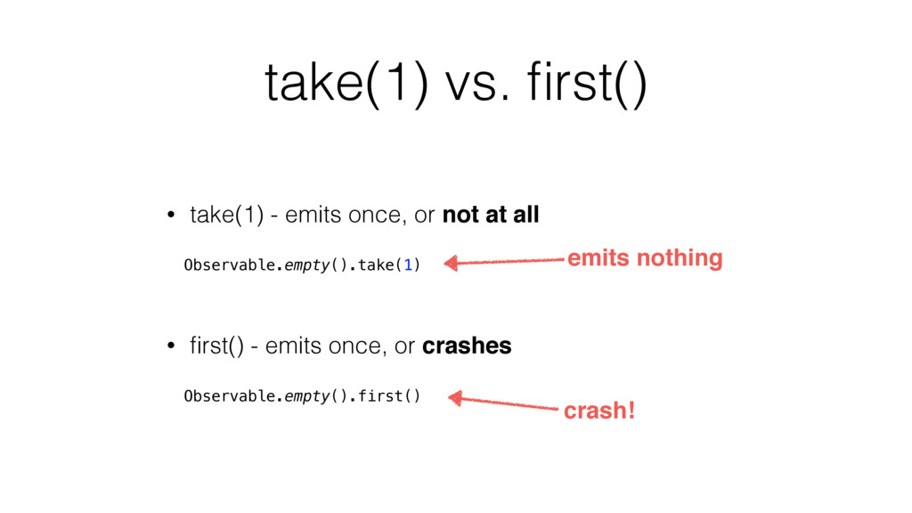 take(1) vs. first() • take(1) - emits once, or n...