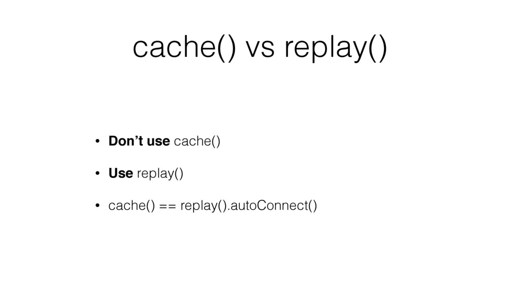 cache() vs replay() • Don't use cache() • Use r...