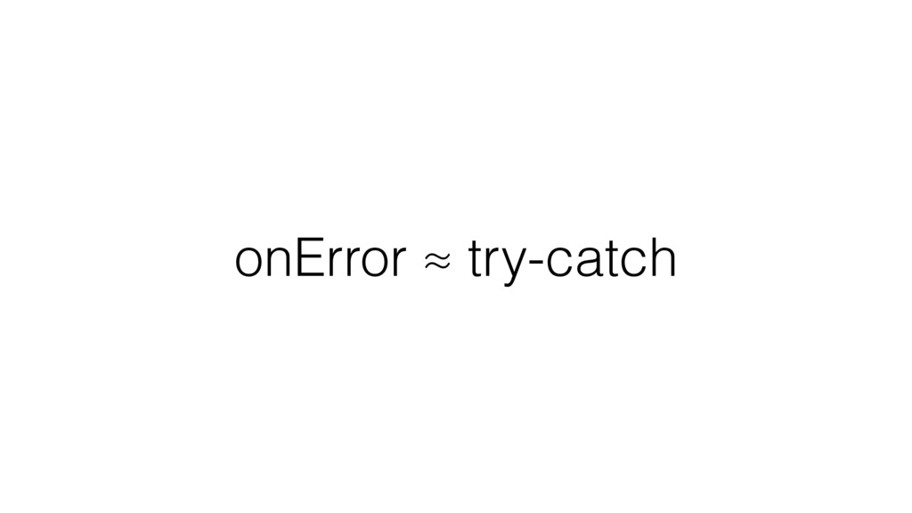 onError ≈ try-catch