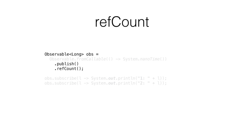 refCount Observable<Long> obs = Observable.fro...