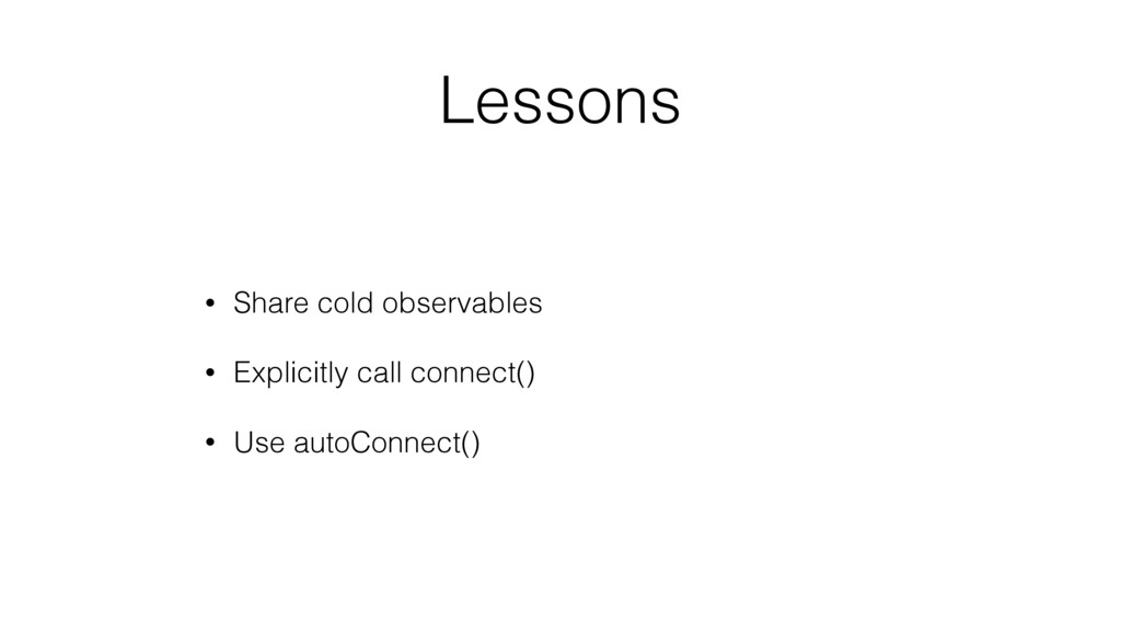 Lessons • Share cold observables • Explicitly c...
