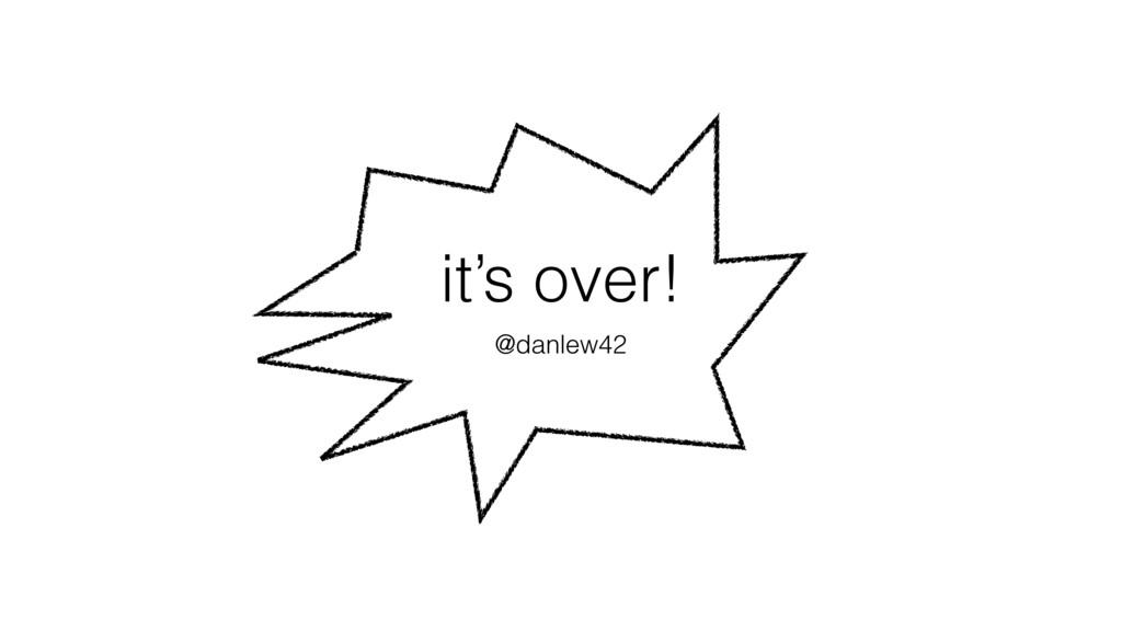 it's over! @danlew42