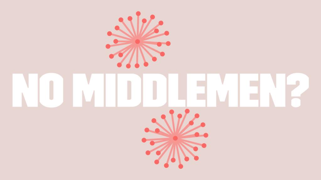 No Middlemen?